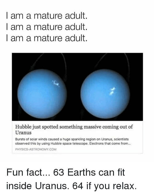 Memes, Space, and Physics: I am a mature adult.  I am a mature adult.  I am a mature adult.  Hubble just spotted something massive coming out of  Uranus  Bursts of solar winds caused a huge sparkling region on Uranus, scientists  observed this by using Hubble space telescope. Electrons that come from...  PHYSICS-ASTRONOMY.COM Fun fact... 63 Earths can fit inside Uranus. 64 if you relax.