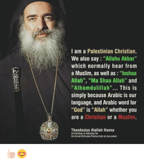 "Allahu Akbar, God, and Memes: I am a Palestinian Christian.  We also say ""Allahu Akbar  which normally hear from  a Muslim, as well as  ""Inshaa  Allah"", ""Ma Shaa Allah""  and  ""Alhamdulillah""  This is  simply because Arabic is our  language, and Arabic word for  ""God"" is ""Allah"" whether you  Christian  Muslim  are a  or a  Theodosius Atallah Hanna  Archbishop of Sebastia for  the Greek Orthodox Patriarchate ot Jerusalem 👍🏻😊"