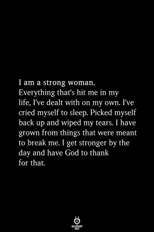 God, Life, and Break: I am a strong woman.  Everything that's hit me in my  life, I've dealt with on my own. I've  cried myself to sleep. Picked myself  back up and wiped my tears. I have  grown from things that were meant  to break me. I get stronger by the  day and have God to thank  for that.  RELATIONSHIP  ES