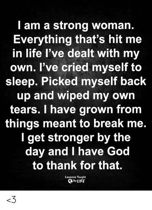 dealt: I am a strong woman.  Everything that's hit me  in life l've dealt with my  own. I've cried myself to  sleep. Picked myself back  up and wiped my own  tears. I have grown from  things meant to break me.  I get stronger by the  day and I have God  to thank for that.  Lessons Taught  By LIFE <3