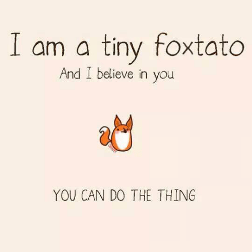 The Thing, Can, and Tiny: I am a tiny foxtato  And I believe in you  YOU CAN DO THE THING