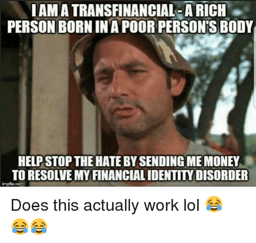 Lol, Memes, and Money: I AM A TRANSFINANCIAL; A RICH  PERSON BORN IN A POOR PERSONS BODY  HELP STOP THE HATE BY SENDING ME MONEY  TO RESOLVE MY FINANCIAL IDENTITY DISORDER Does this actually work lol 😂 😂😂