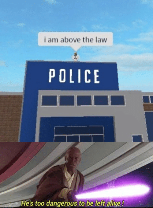 law: i am above the law  POLICE  He's too dangerous to be left alive!