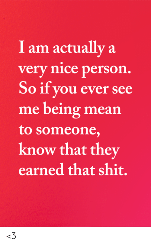 Memes, Shit, and Mean: I am actually a  very nice person.  So if you ever see  me being mean  to someone,  know that they  earned that shit. <3