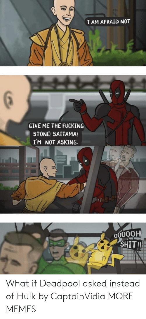 Deadpool: I AM AFRAID NOT  GIVE ME THE FUCKING  STONE! SAITAMA!  IM NOT ASKING  O0000H  SHIT!! What if Deadpool asked instead of Hulk by CaptainVidia MORE MEMES