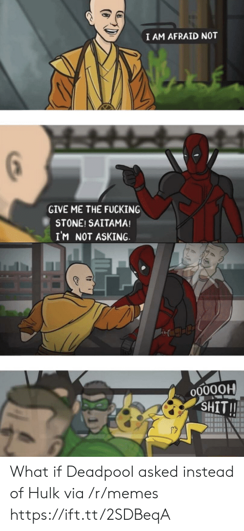 Deadpool: I AM AFRAID NOT  GIVE ME THE FUCKING  STONE! SAITAMA!  IM NOT ASKING  O0000H  SHIT!! What if Deadpool asked instead of Hulk via /r/memes https://ift.tt/2SDBeqA