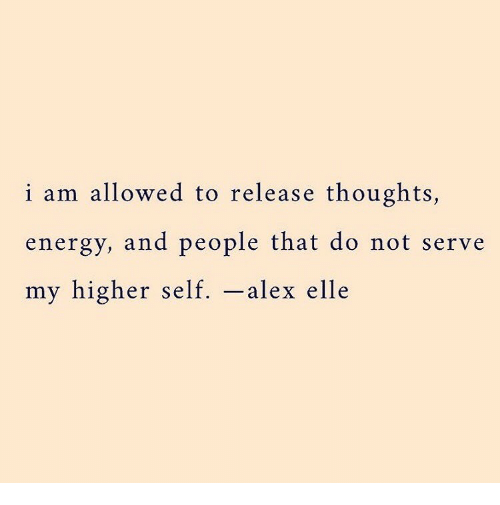 Energy, Alex, and Elle: i am allowed to release thoughts,  energy, and people that do not serve  my higher self. -alex elle