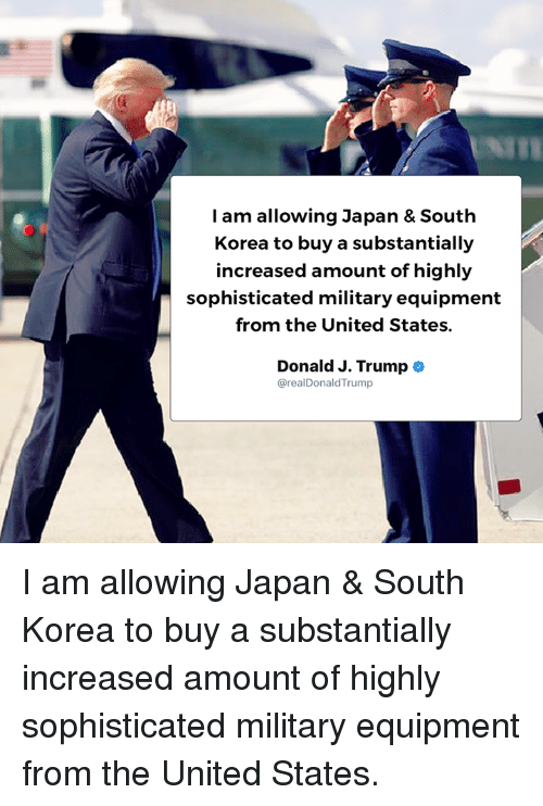 Japan, Trump, and United: I am allowing Japan & South  Korea to buy a substantially  increased amount of highly  sophisticated military equipment  from the United States.  Donald J. Trump  @realDonaldTrump I am allowing Japan & South Korea to buy a substantially increased amount of highly sophisticated military equipment from the United States.