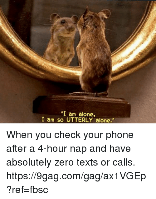 """9gag, Being Alone, and Dank: """"I am alone,  I am so UTTERLY alone."""" When you check your phone after a 4-hour nap and have absolutely zero texts or calls. https://9gag.com/gag/ax1VGEp?ref=fbsc"""