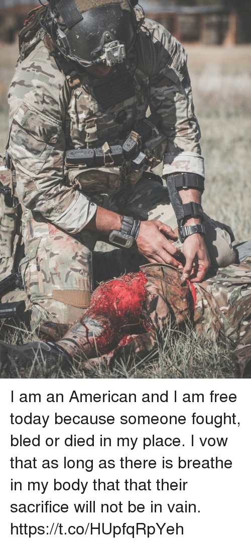 I Am Free: I am an American and I am free today because someone fought, bled or died in my place. I vow that as long as there is breathe in my body that that their sacrifice will not be in vain. https://t.co/HUpfqRpYeh