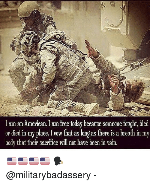 I Am Free: I am an American. I am free today because someone fought, bled  or died in my place.that as long as there is a breath in my  bodv that their sacrifice will not have been m vain. 🇺🇸🇺🇸🇺🇸🇺🇸 🗣 @militarybadassery -