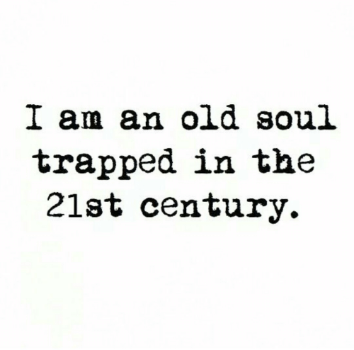 Old, Soul, and 21st Century: I am an old soul  trapped in the  21st century.