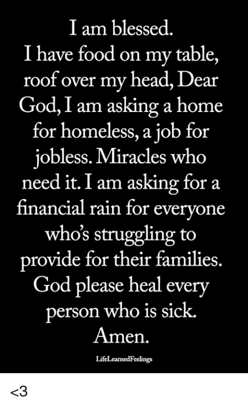Blessed, Food, and God: I am blessed.  I have food on my table,  roof over my head, Dear  God, I am asking a home  for homeless, a job for  jobless. Miracles who  need it. I am asking for a  financial rain for everyone  who's struggling to  provide for their families.  God please heal every  erson who is sick.  Amen.  LifeLearnedFeelings <3
