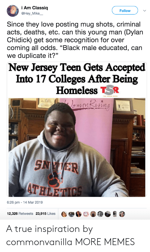 """Dank, Homeless, and Love: i Am Classiq  @Hey_Mike  Follow  Since they love posting mug shots, criminal  acts, deaths, etc. can this young man (Dylan  Chidick) get some recognition for over  coming all odds. """"Black male educated, can  we duplicate it?""""  New Jersey Teen Gets Accepted  Into 17 Colleges After Being  Homeless TR  AT  HLE  6:26 pm-14 Mar 2019  12,326 Retweets 23,915 Likes目舉60146疸。 A true inspiration by commonvanilla MORE MEMES"""