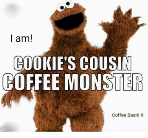 Cookies, Monster, and Coffee: I am!  COOKIE'S COUSIN  COFFEE MONSTER  Coffee Bean! X