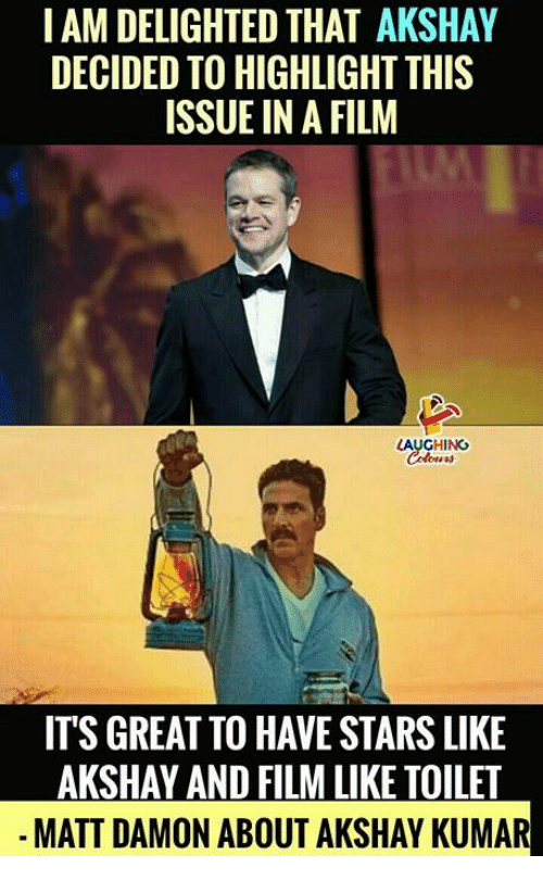 Matt Damon, Stars, and Film: I AM DELIGHTED THAT AKSHAY  DECIDED TO HIGHLIGHT THIS  ISSUE IN A FILM  LAUGHING  ITS GREAT TO HAVE STARS LIKE  AKSHAY AND FILM LIKE TOILET  MATT DAMON ABOUT AKSHAY KUMAR