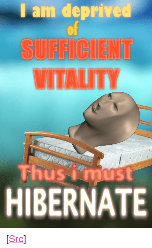 "Reddit, Com, and Hibernate: I am deprived  of  SUFFCIENT  VITALITY  Thusmust  HIBERNATE <p>[<a href=""https://www.reddit.com/r/surrealmemes/comments/85u635/sufficient_vitality/"">Src</a>]</p>"