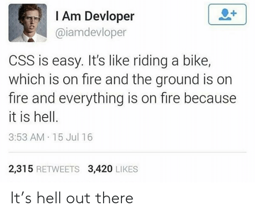 Out There: I Am Devloper  @iamdevloper  CSS is easy. It's like riding a bike,  which is on fire and the ground is on  fire and everything is on fire because  it is hell.  3:53 AM 15 Jul 16  2,315 RETWEETS 3,420 LIKES It's hell out there