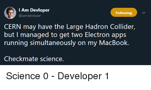 Apps, Macbook, and Science: I Am Devloper  @iamdevloper  Following  CERN may have the Large Hadron Collider,  but I managed to get two Electron apps  running simultaneously on my MacBook.  Checkmate science. Science 0 - Developer 1
