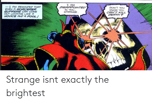 kill: I AM  DISAPPOINTED  IN YOU,  STRANGE.  --I AM REMINDED THAT  EVEN A SORCERER  SUPREME CAN COME  OUT LOOKING LIKE A  NOVICE AND A FOOL!  DON'T YOLJ  KNOW YOU  CAN'T KILL  DEATH? Strange isnt exactly the brightest