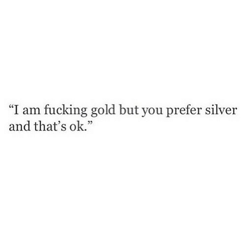 "Fucking, Silver, and Gold: ""I am fucking gold but you prefer silver  and that's ok."""