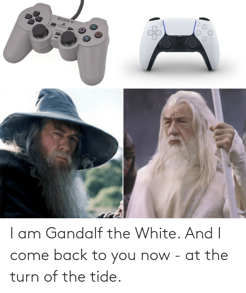 You Now: I am Gandalf the White. And I come back to you now - at the turn of the tide.