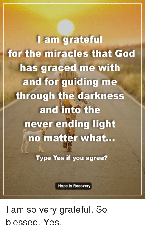Memes, Miracles, and 🤖: I am grateful  for the miracles that God  has graced me with  and for guiding me  through the darkness  and into the  never ending light  no matter what...  Type Yes if you agree?  Hope in Recovery I am so very grateful.  So blessed. Yes.