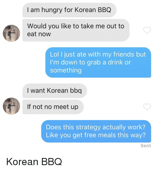 Friends, Hungry, and Lol: I am hungry for Korean BBQ  Would you like to take me out to  eat now  Lol I just ate with my friends but  I'm down to grab a drink or  something  I want Korean bbq  If not no meet up  Does this strategy actually work?  Like you get free meals this way?  Sent Korean BBQ