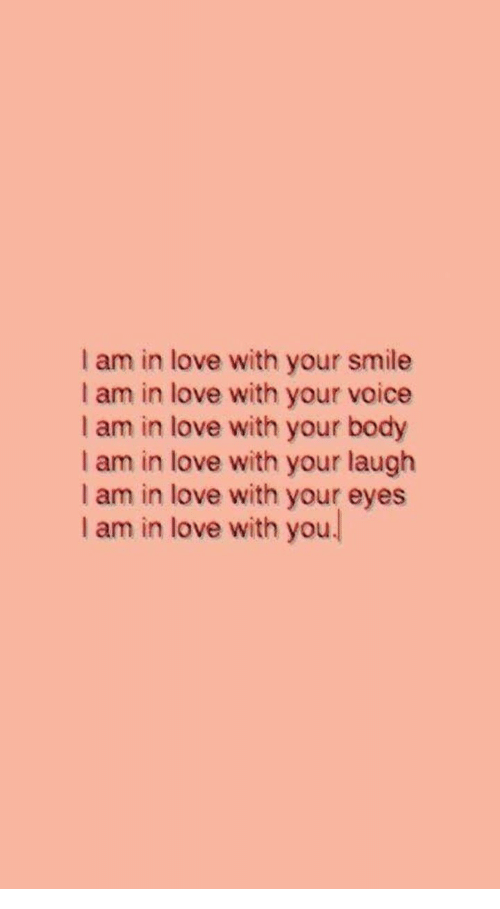 Love, Smile, and Voice: I am in love with your smile  I am in love with your voice  I am in love with your body  I am in love with your laugh  I am in love with your eyes  I am in love with you.