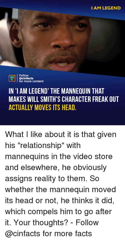 """Facts, Head, and Memes: I AM LEGEND  Follow  INEMA  ACS @cinfacts  for more content  IN '1 AM LEGEND' THE MANNEQUIN THAT  MAKES WILL SMITH'S CHARACTER FREAK OUT  ACTUALLY MOVES ITS HEAD What I like about it is that given his """"relationship"""" with mannequins in the video store and elsewhere, he obviously assigns reality to them. So whether the mannequin moved its head or not, he thinks it did, which compels him to go after it. Your thoughts? - Follow @cinfacts for more facts"""
