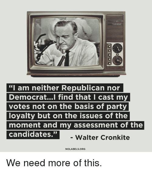 "Memes, Party, and 🤖: ""I am neither Republican nor  Democrat...l find that I cast my  votes not on the basis of party  loyalty but on the issues of the  moment and my assessment of the  ndrajate  35  -Walter Cronkite  NOLABELS.ORG We need more of this."