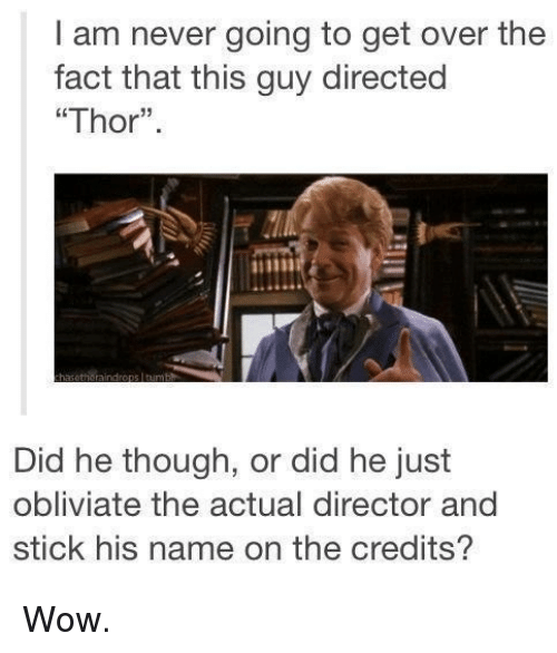 "Obliviates: I am never going to get over the  fact that this guy directed  ""Thor"".  Did he though, or did he just  obliviate the actual director and  stick his name on the credits? Wow."