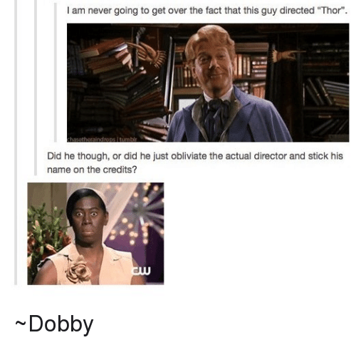 "Obliviates: I am never going to get over the fact that this guy directed ""Thor"".  Did he though, or did he just obliviate the actual director and stick his  name on the credits? ~Dobby"