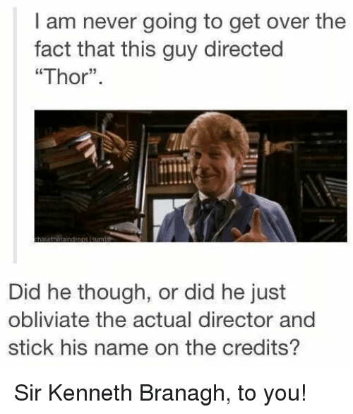"Obliviates: I am never going to get over the  fact that this guy directed  ""Thor"".  Did he though, or did he just  obliviate the actual director and  stick his name on the credits? Sir Kenneth Branagh, to you!"
