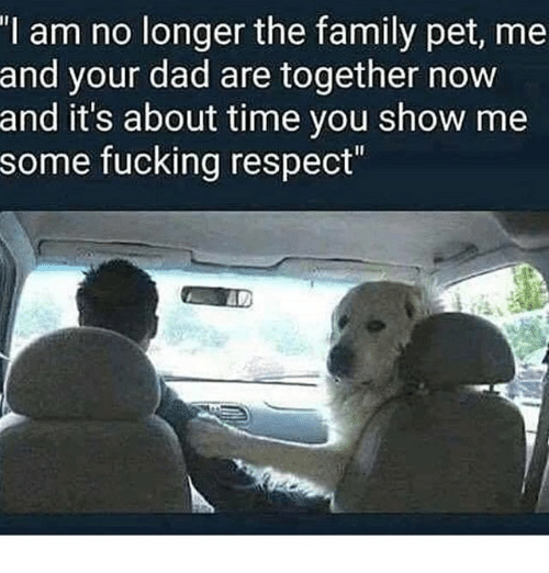 Dad, Family, and Fucking: I am no longer the family pet, me  and your dad are together novw  and it's about time you show me  some fucking respect""
