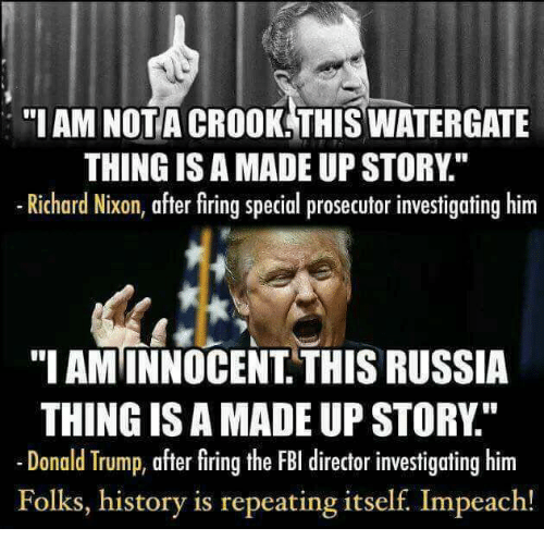 "Donald Trump, Fbi, and History: ""I AM NOT A CROOK THISWATERGATE  THING ISAMADE UP STORY  Richard Nixon, after firing special prosecutorinvestigating him  ""I AMINNOCENT THIS RUSSIA  THING ISAMADE UP STORY  Donald Trump, after firing the FBI director investigating him  Folks, history is repeating itself Impeach!"