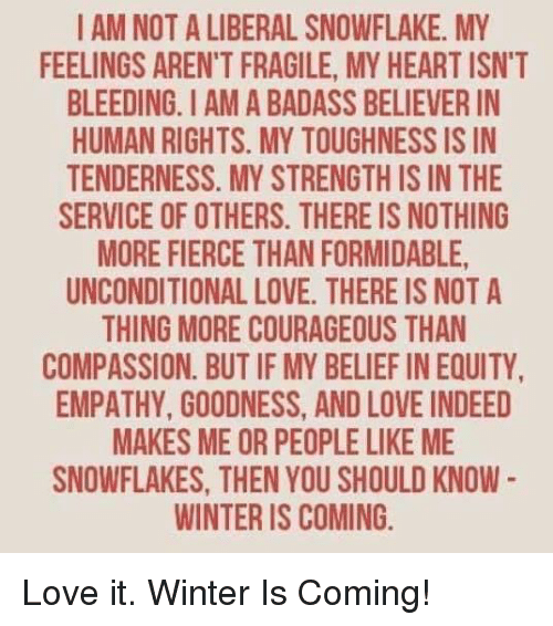 equity: I AM NOT A LIBERAL SNOWFLAKE. MY  FEELINGS ARENT FRAGILE, MY HEARTISN'T  BLEEDING. AMA BADASS BELIEVERIN  HUMAN RIGHTS. MY TOUGHNESS IS IN  TENDERNESS. MY STRENGTHIS IN THE  SERVICE OF OTHERS. THERE IS NOTHING  MORE FIERCE THANFORMIDABLE,  UNCONDITIONAL LOVE. THERE IS NOT A  THING MORE COURAGEOUS THAN  COMPASSION. BUT IF MY BELIEF IN EQUITY,  EMPATHY, GOODNESS, ANDLOVE INDEED  MAKES ME OR PEOPLELIKE ME  SNOWFLAKES, THEN YOU SHOULD KNOW  WINTER IS COMING. Love it. Winter Is Coming!