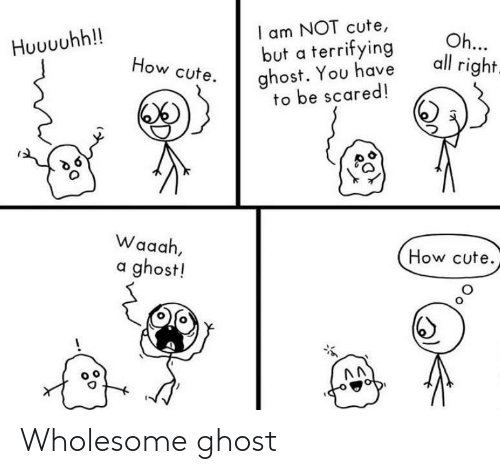 scared: I am NOT cute,  but a terrifying  ghost. You have  to be scared!  Oh...  all right.  Huuuuhh!!  How cute.  Waaah,  How cute.  a ghost! Wholesome ghost