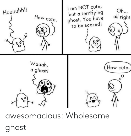 scared: I am NOT cute,  but a terrifying  ghost. You have  to be scared!  Oh...  all right.  Huuuuhh!!  How cute.  Waaah,  How cute.  a ghost! awesomacious:  Wholesome ghost