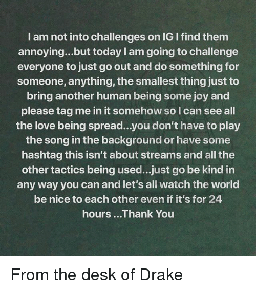 Drake, Love, and Memes: I am not into challenges on IG I find them  annoying...but today I am going to challenge  everyone to just go out and do something for  someone, anything, the smallest thing just to  bring another human being some joy and  please tag me in it somehow so l can see all  the love being spread...you don't have to play  the song in the background or have some  hashtag this isn't about streams and all the  other tactics being used...just go be kind in  any way you can and let's all watch the world  be nice to each other even if it's for 24  hours ...Thank You From the desk of Drake