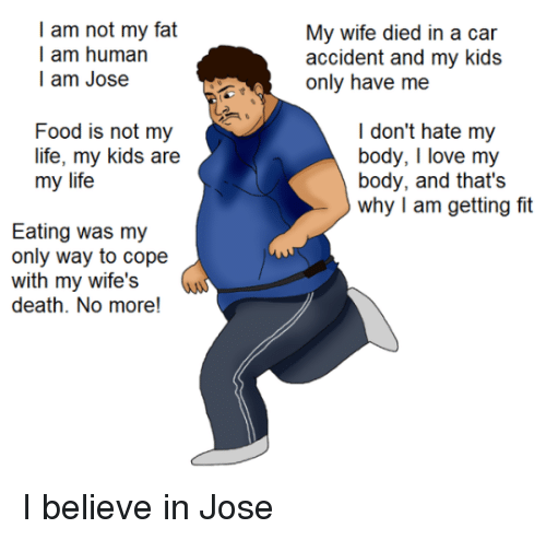 Food, Life, and Love: I am not my fat  I am human  l am Jose  My wc dil n a  accident and my kids  Food is not my  life, my kids are  my life  I don't hate my  body, I love my  body, and that's  why I am getting fit  Eating was my  only way to cope  with my wife's  death. No more! <p>I believe in Jose</p>