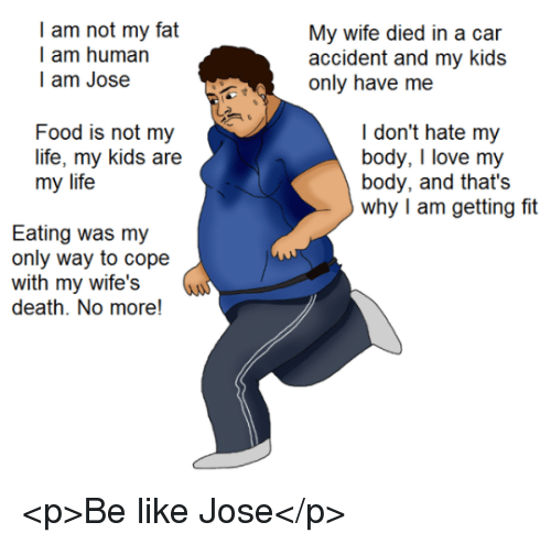 Be Like, Food, and Life: I am not my fat  I am human  l am Jose  My wc dil n a  accident and my kids  Food is not my  life, my kids are  my life  I don't hate my  body, I love my  body, and that's  why I am getting fit  Eating was my  only way to cope  with my wife's  death. No more! <p>Be like Jose</p>