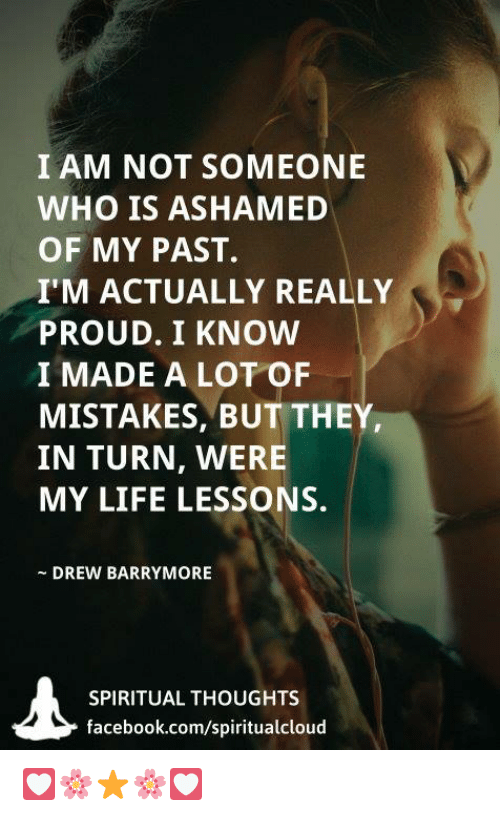 Drewing: I AM NOT SOMEONE  WHO IS ASHAMED  OF MY PAST.  I'M ACTUALLY REALLY  PROUD. I KNOW  I MADE A LOT OF  MISTAKES, BUT THEY  IN TURN, WERE  MY LIFE LESSONS.  DREW BARRYMORE  SPIRITUAL THOUGHTS  facebook.com/spiritualcloud 💟🌸⭐🌸💟