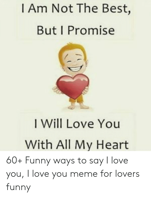 Funny, Love, and Meme: I Am Not The Best,  But I Promise  I Will Love You  With All My Heart 60+ Funny ways to say I love you, I love you meme for lovers funny