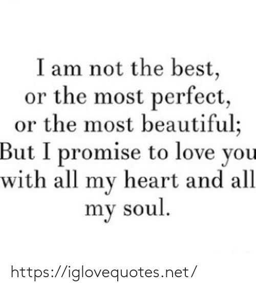 To Love: I am not the best,  or the most perfect,  or the most beautiful;  But I promise to love you  with all my heart and all  my soul. https://iglovequotes.net/
