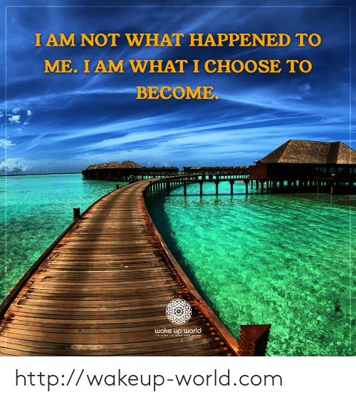 Http, Time, and World: I AM NOT WHAT HAPPENED TO  ME. I AM WHAT I CHOOSE TO  BECOME  wake up world  ITs TIME TO ISE ANOaHENE http://wakeup-world.com
