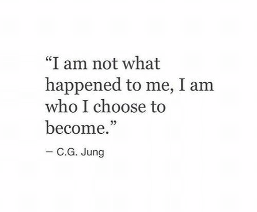 "Who, What, and What Happened: ""I am not what  happened to me, I am  who I choose to  become.""  - C.G. Jung"