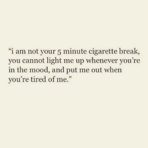 """Mood, Break, and Cigarette: i am not your 5 minute cigarette break,  you cannot light me up whenever you're  in the mood, and put me out when  you're tired of me."""""""