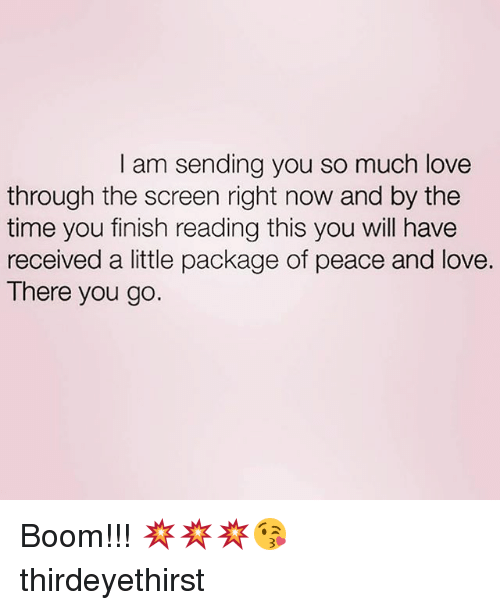 Love, Memes, and Time: I am sending you so much love  through the screen right now and by the  time you finish reading this you will have  received a little package of peace and love.  There you go. Boom!!! 💥💥💥😘 thirdeyethirst