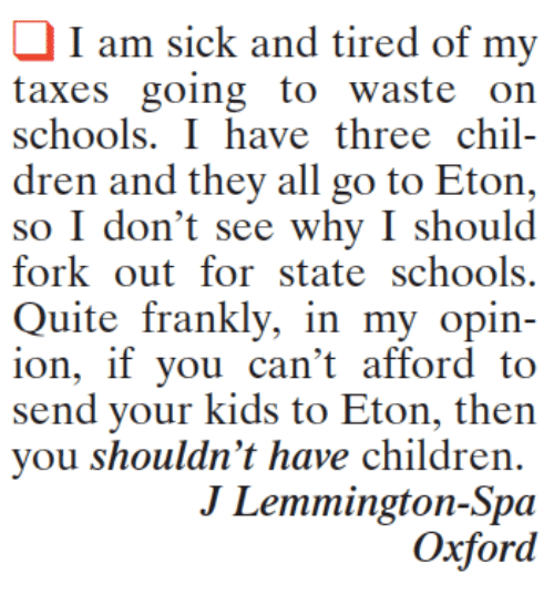 Children, Memes, and Taxes: I am sick and tired of my  taxes going to waste on  schools. I have three chil-  dren and they all go to Eton,  so I don't see why I should  fork out for state schools.  Quite frankly, in my opin-  ion, if you can't afford to  send your kids to Eton, then  you shouldn't have children.  J Lemmington-Spa  Oxford